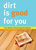 Dirt is Good for You: True Stories of Surviving Parenthood