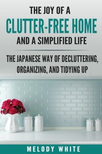 The Joy of a Clutter-Free Home and a Simplified Life: The Japanese Way of Decluttering, Organizing, and Tidying Up