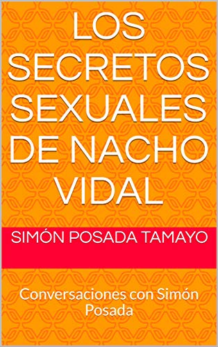 Los secretos sexuales de Nacho Vidal: Conversaciones con Simón Posada por Simón Posada Tamayo