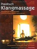 Praxisbuch Klangmassage: Klangmassage mit Klangschalen Schritt für Schritt erlernen und umsetzen - Das professionelle Arbeitsbuch