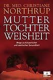 Mutter-Tochter-Weisheit: Wege zu körperlicher und seelischer Gesundheit - Christiane Northrup