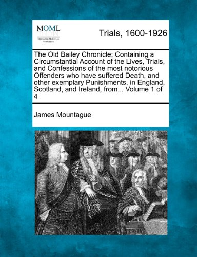 The Old Bailey Chronicle; Containing a Circumstantial Account of the Lives, Trials, and Confessions of the most notorious Offenders who have suffered ... Scotland, and Ireland, from... Volume 1 of 4