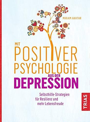 Mit Positiver Psychologie aus der Depression: Selbsthilfe-Strategien für Resilienz und mehr Lebensfreude