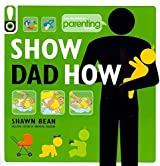 [(Show Dad How (Parenting Magazine) : The Brand-New Dad's Guide to Baby's First Year)] [By (author) Shawn Bean ] published on (May, 2011)