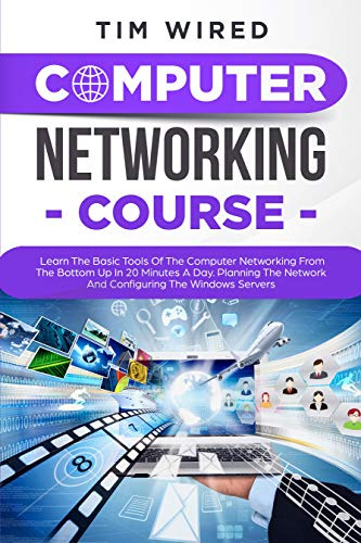 COMPUTER NETWORKING COURSE: Learn The Basic Tools Of The Computer Networking From The Bottom Up In 20 Minutes a Day. Planning The Networks And Configuring ... (programming Book 2) (English Edition)
