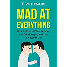 Relationship Improvement: Mad at Everything (How to Control Your Temper, Let Go of Anger, and Live a Happier Life) (English Edition)