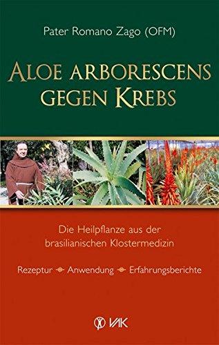 Aloe arborescens gegen Krebs: Die Heilpflanze aus der brasilianischen Klostermedizin. Rezeptur - Anwendung - Erfahrungsberichte -