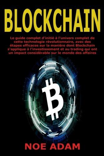 Blockchain: Le guide complet d'initi  l'univers complet de cette technologie rvolutionnaire, avec des tapes efficaces sur la manire dont ... impact considrable sur le monde des affaires