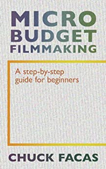 Micro-Budget Filmmaking: A Step-By-Step Guide For Beginners by [Facas, Chuck]