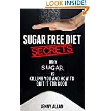 Sugar Free Diet Secrets – Why Sugar Is Killing You and How To Quit It For Good
