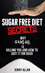 Sugar Free Diet Secrets - Why Sugar Is Killing You and How To Quit It For Good (English Edition)
