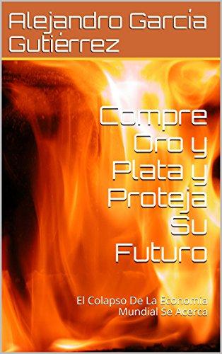 Compre Oro y Plata y Proteja Su Futuro: El Colapso De La Economia Mundial Se Acerca por Alex García Gutiérrez