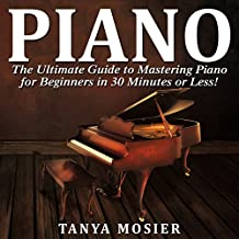 Piano: The Ultimate Guide to Mastering Piano for Beginners in 30 Minutes or Less!