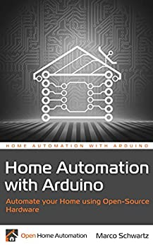 Home Automation with Arduino: Automate your Home using Open-Source Hardware (English Edition) von [Schwartz, Marco]