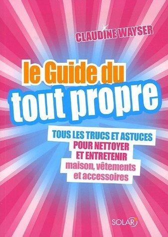 Le Guide du tout propre : Tous les trucs et astuces pour nettoyer et entretenir maison. vêtements et accessoires de Wayser. Claudine (2006) Broché