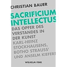 Sacrificium Intellectus: Das Opfer des Verstandes in der Kunst Karl-Heinz Stockhausens, Botho Strauß' und Anselm Kiefers