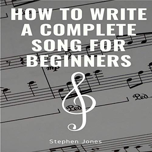 How to Write a Complete Song for Beginners: Writing a Song, Complete Song Writing, Writing a Lyrics, Melody and Rythm, Song Structure