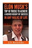 Elon Musk's Top 10 Tricks to Achieve a Newer Height of Success in Any Walks of L (J.D. Rockefeller's Book Club)