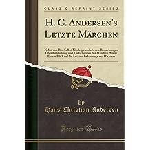H. C. Andersen's Letzte Marchen: Nebst Von Ihm Selbst Niedergeschriebenen Bemerkungen Uber Entstehung Und Fortschreiten Der Marchen, Sowie Einem Blick ... Lebenstage Des Dichters (Classic Reprint)
