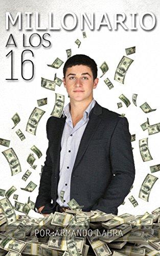 MILLONARIO A LOS 16: Generando dinero sin trabajar (Camino al exito nº 1) por Armando Lahra