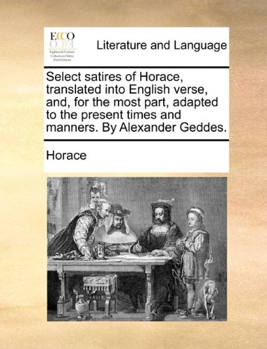 Select Satires of Horace, Translated Into English Verse, And, for the Most Part, Adapted to the Present Times and Manners. by Alexander Geddes.