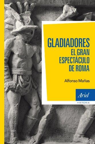 Gladiadores: El gran espectáculo de Roma (Ariel Historia) por Alfonso Mañas
