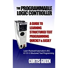 The Programmable Logic Controller a Guide to Learning Structured Text Programming Quickly & Easily (English Edition)