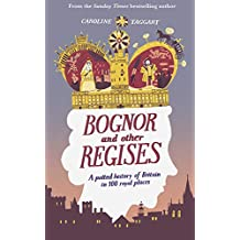 Bognor and Other Regises: A potted history of Britain in 100 royal places
