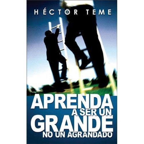 APRENDA A SER UN GRANDE NO UN AGRANDADO (Serie de Hector Teme de Coaching Cristiano y reflexiones nº 2) por Hector Teme