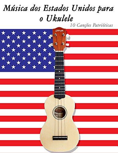 Música dos Estados Unidos para o Ukulele: 10 Canções Patrióticas (Portuguese Edition)