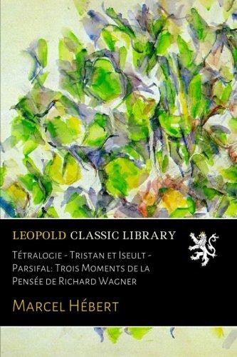 Tétralogie - Tristan et Iseult - Parsifal: Trois Moments de la Pensée de Richard Wagner por Marcel Hébert