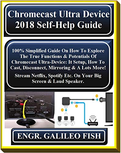 Chromecast Ultra Device 2018 Self-Help Guide: 100% Simplified Guide On How To Explore The True Functions & Potentials Of Chromecast Ultra-Device: It Setup, ... Mirroring & A L... (English Edition)