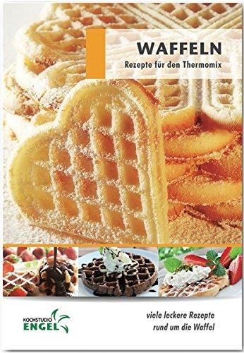 Preisvergleich Produktbild Waffeln Rezepte geeignet für den Thermomix: viele leckere Rezepte rund um die Waffel