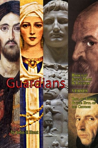 Guardians: Volume 1 (Jesus, Mary & Lucifer VERSUS Paul of Tarsus & the Evil of his Church)