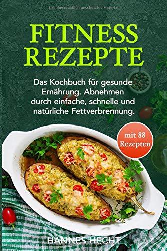 Fitness Rezepte: Das Kochbuch für gesunde Ernährung. Abnehmen durch einfache, schnelle und natürliche Fettverbrennung.