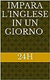 Impara l'inglese in un giorno: (24h) (Impara una lingua in un giorno (24h) Vol. 1)