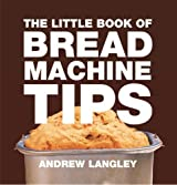Little Book of Bread Machine Tips (Little Books of Tips) by Andrew Langley (2013-09-12)