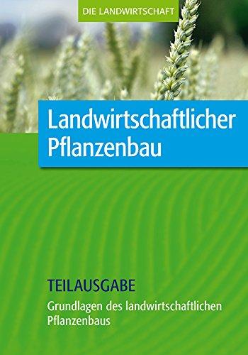 Landwirtschaftlicher Pflanzenbau: Grundlagen des landwirtschaftlichen Pflanzenbaus (Teilausgabe)
