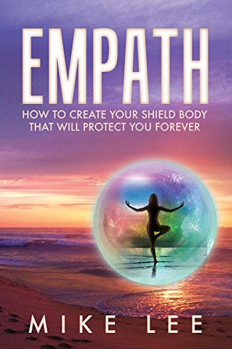 Empath: How to Create Your Shield Body That Will Protect You Forever (Meditation, Alone, Introvert, Sensitive, Energy, Intuitive, Emotion Book 2) (English Edition)