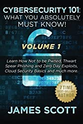Cybersecurity 101: What You Absolutely Must Know! - Volume 1: Learn How Not to be Pwned, Thwart Spear Phishing and Zero Day Exploits, Cloud Security Basics, and much more by James Scott (2016-01-07)