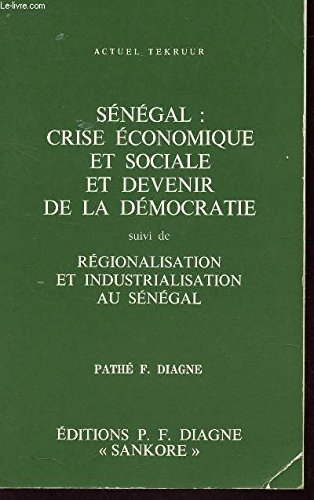 SENEGAL : CRISE ECONOMIQUE ET SOCIALE ET DEVENIR DE LA DEMOCRATIE - suivi de REGIONALISATION ET INDUSTRIALISATION AU SENEGAL / PATHE F. DIAGNE.