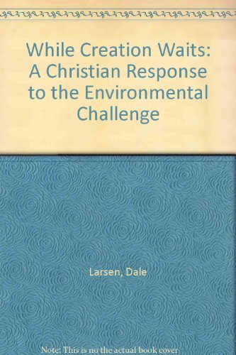 While Creation Waits: A Christian Response to the Environmental Challenge by Dale Larsen (1992-06-06)
