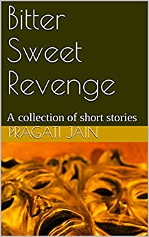 Bitter Sweet Revenge: A collection of short stories by [Jain, Pragati]