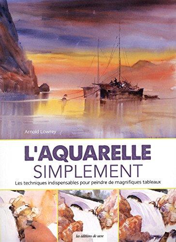 L'aquarelle simplement : Les techniques indispensables pour peindre de magnifiques tableaux