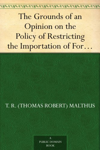"""The Grounds of an Opinion on the Policy of Restricting the Importation of Foreign Corn: intended as an appendix to """"Observations on the corn laws"""" (English Edition)"""