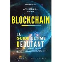 Blockchain: Le Guide Ultime du Débutant pour Comprendre la Technologie Blockchain, Investir et Trader les Crypto-Monnaies et le Bitcoin