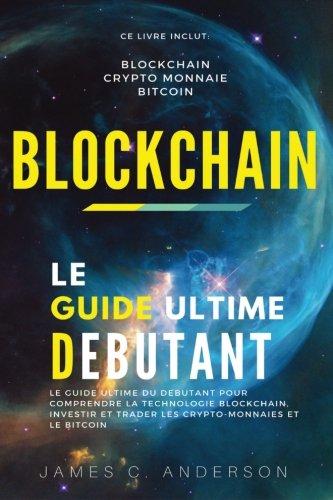 Blockchain: Le Guide Ultime du Débutant pour Comprendre la Technologie Blockchain, Investir et Trader les Crypto-Monnaies et le Bitcoin par James C. Anderson