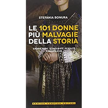 Le 101 Donne Più Malvagie Della Storia. Eroine Nere, Sciagurate, Perdute E Diaboliche
