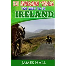 Ireland: 101 Awesome Things You Must Do In Ireland: Ireland Travel Guide to The Land of A Thousand Welcomes. The True Travel Guide from a True Traveler. All You Need To Know About Ireland