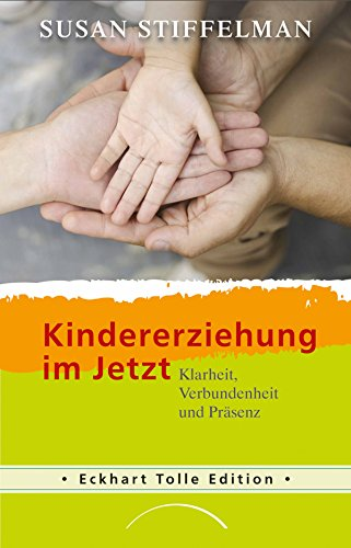 Kindererziehung im Jetzt: Klarheit, Verbundenheit und Präsenz (Eckhart Tolle Edition)